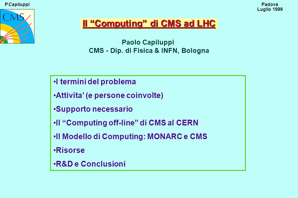 P.Capiluppi 62 Padova Luglio 1999 Risorse (3) Man Power Fte attuali Simulazione/ricostruzione~15 Sviluppo~10 Core software~2 Analisi Testbeam e detector~8 Monarc (Centro Regionale)~4 ~39 Totali Richieste199920002001>=2002 Physiscist computing256 8.