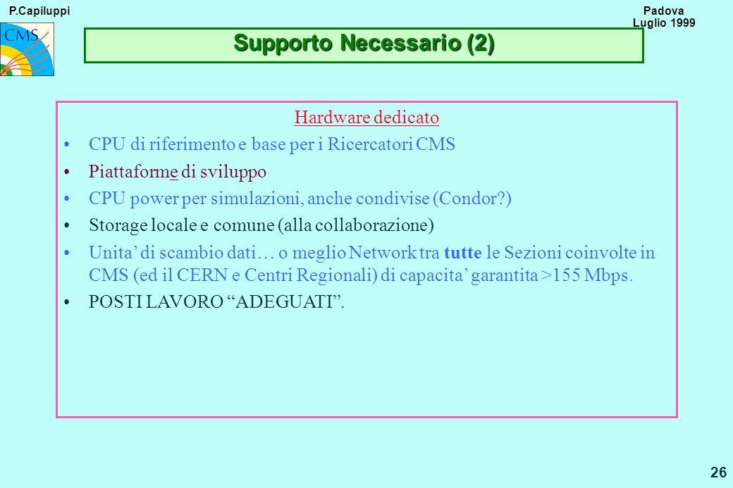P.Capiluppi 26 Padova Luglio 1999 Supporto Necessario (2) Hardware dedicato CPU di riferimento e base per i Ricercatori CMS Piattaforme di sviluppo CP