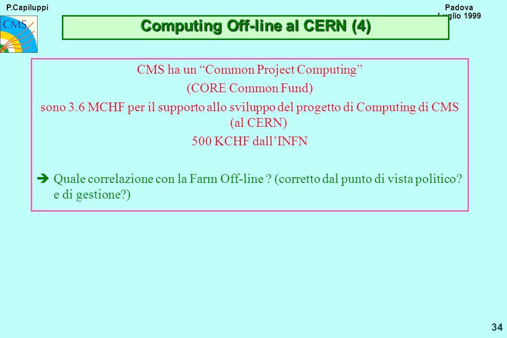 P.Capiluppi 34 Padova Luglio 1999 Computing Off-line al CERN (4) CMS ha un Common Project Computing (CORE Common Fund) sono 3.6 MCHF per il supporto a