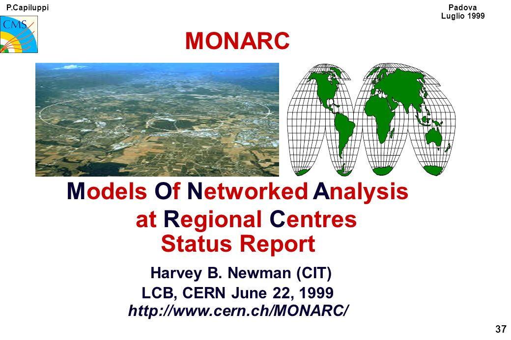 P.Capiluppi 37 Padova Luglio 1999 MONARC Models Of Networked Analysis at Regional Centres Status Report Harvey B.