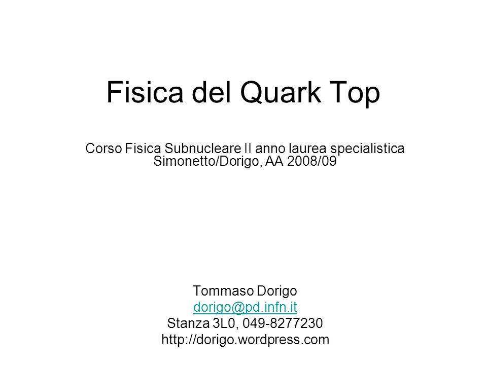 Fisica del Quark Top Corso Fisica Subnucleare II anno laurea specialistica Simonetto/Dorigo, AA 2008/09 Tommaso Dorigo dorigo@pd.infn.it Stanza 3L0, 0