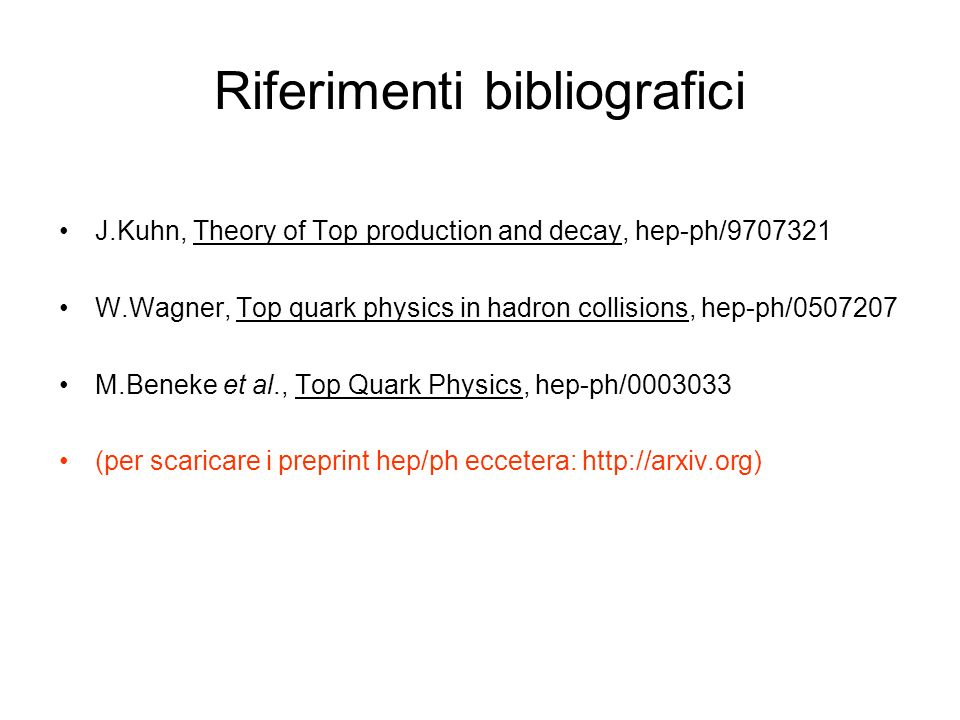 Riferimenti bibliografici J.Kuhn, Theory of Top production and decay, hep-ph/9707321 W.Wagner, Top quark physics in hadron collisions, hep-ph/0507207