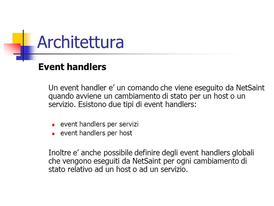 Architettura Event handlers Un event handler e un comando che viene eseguito da NetSaint quando avviene un cambiamento di stato per un host o un servi