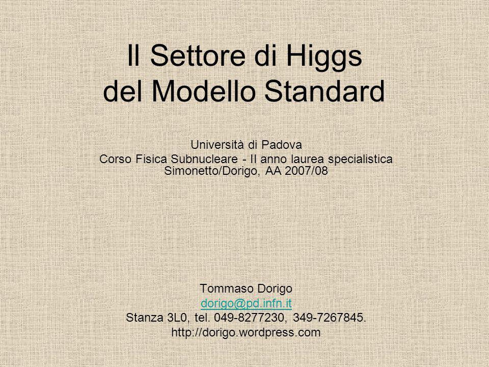 Il Settore di Higgs del Modello Standard Università di Padova Corso Fisica Subnucleare - II anno laurea specialistica Simonetto/Dorigo, AA 2007/08 Tom