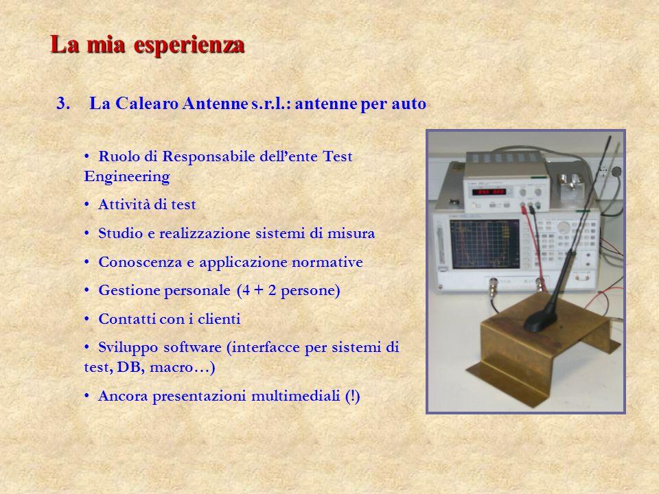 3. 3.La Calearo Antenne s.r.l.: antenne per auto Ruolo di Responsabile dellente Test Engineering Attività di test Studio e realizzazione sistemi di mi