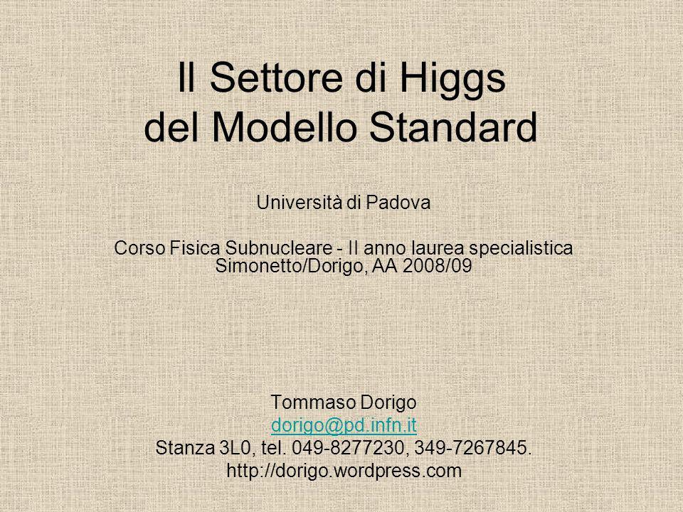 Il Settore di Higgs del Modello Standard Università di Padova Corso Fisica Subnucleare - II anno laurea specialistica Simonetto/Dorigo, AA 2008/09 Tom