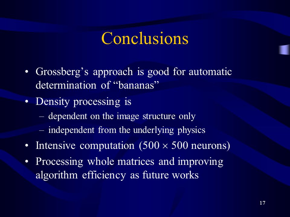 17 Conclusions Grossbergs approach is good for automatic determination of bananas Density processing is –dependent on the image structure only –independent from the underlying physics Intensive computation (500 500 neurons) Processing whole matrices and improving algorithm efficiency as future works