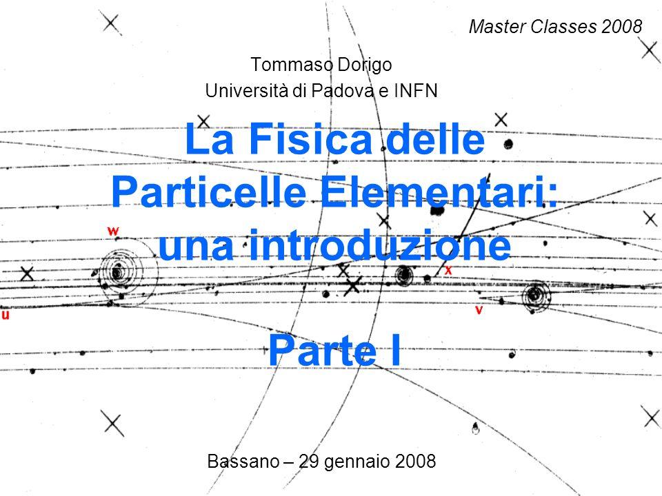 Tommaso Dorigo Università di Padova e INFN Bassano – 29 gennaio 2008 La Fisica delle Particelle Elementari: una introduzione Parte I Master Classes 2008