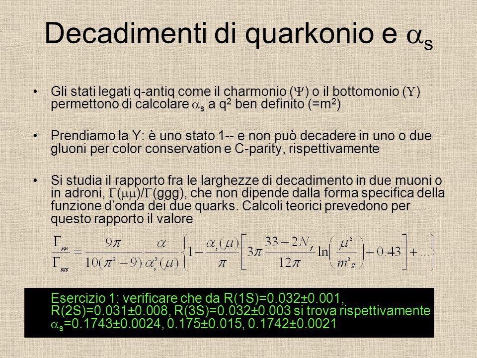 Decadimenti di quarkonio e s Gli stati legati q-antiq come il charmonio ( ) o il bottomonio ( ) permettono di calcolare s a q 2 ben definito (=m 2 ) Prendiamo la Y: è uno stato 1-- e non può decadere in uno o due gluoni per color conservation e C-parity, rispettivamente Si studia il rapporto fra le larghezze di decadimento in due muoni o in adroni, ( )/ (ggg), che non dipende dalla forma specifica della funzione donda dei due quarks.