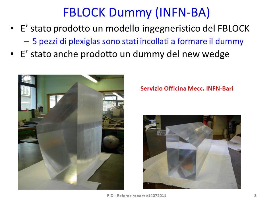 FBLOCK Dummy (INFN-BA) E stato prodotto un modello ingegneristico del FBLOCK – 5 pezzi di plexiglas sono stati incollati a formare il dummy E stato anche prodotto un dummy del new wedge PID - Referee report v140720118 Servizio Officina Mecc.