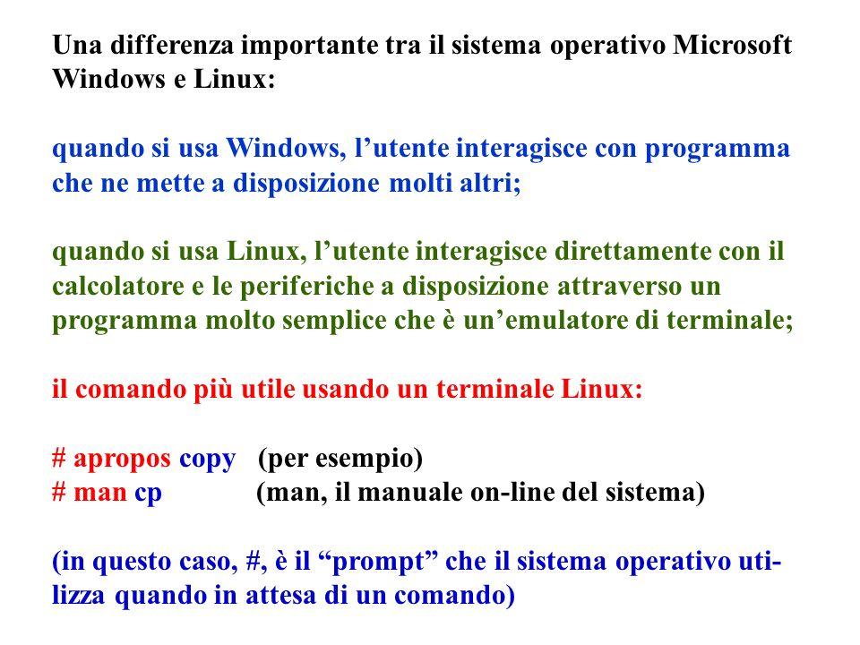 Una differenza importante tra il sistema operativo Microsoft Windows e Linux: quando si usa Windows, lutente interagisce con programma che ne mette a disposizione molti altri; quando si usa Linux, lutente interagisce direttamente con il calcolatore e le periferiche a disposizione attraverso un programma molto semplice che è unemulatore di terminale; il comando più utile usando un terminale Linux: # apropos copy (per esempio) # man cp (man, il manuale on-line del sistema) (in questo caso, #, è il prompt che il sistema operativo uti- lizza quando in attesa di un comando)