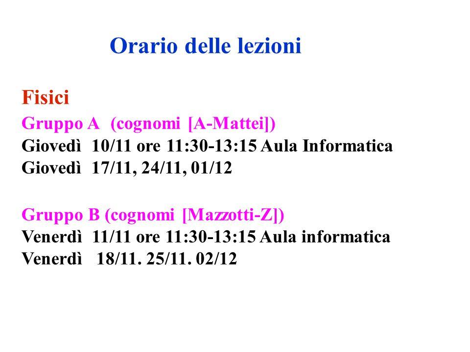 Fisici Gruppo A (cognomi [A-Mattei]) Giovedì 10/11 ore 11:30-13:15 Aula Informatica Giovedì 17/11, 24/11, 01/12 Gruppo B (cognomi [Mazzotti-Z]) Venerdì 11/11 ore 11:30-13:15 Aula informatica Venerdì 18/11.