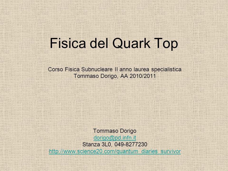 Fisica del Quark Top Corso Fisica Subnucleare II anno laurea specialistica Tommaso Dorigo, AA 2010/2011 Tommaso Dorigo dorigo@pd.infn.it Stanza 3L0, 0