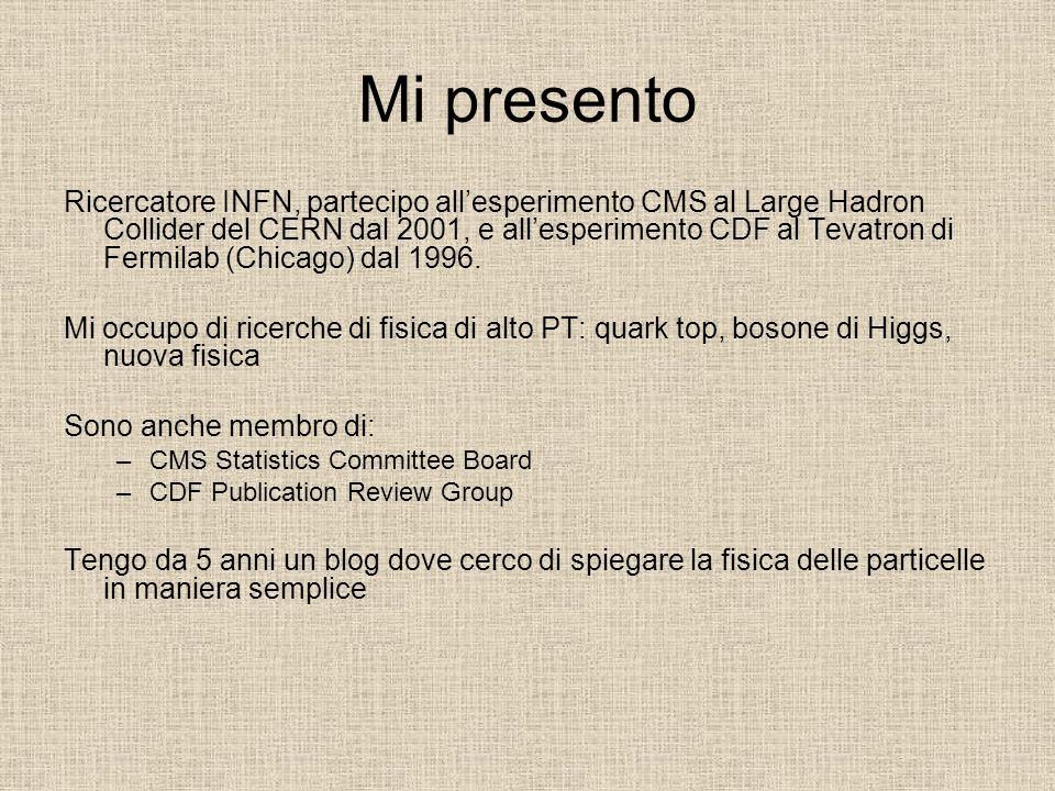 Mi presento Ricercatore INFN, partecipo allesperimento CMS al Large Hadron Collider del CERN dal 2001, e allesperimento CDF al Tevatron di Fermilab (C