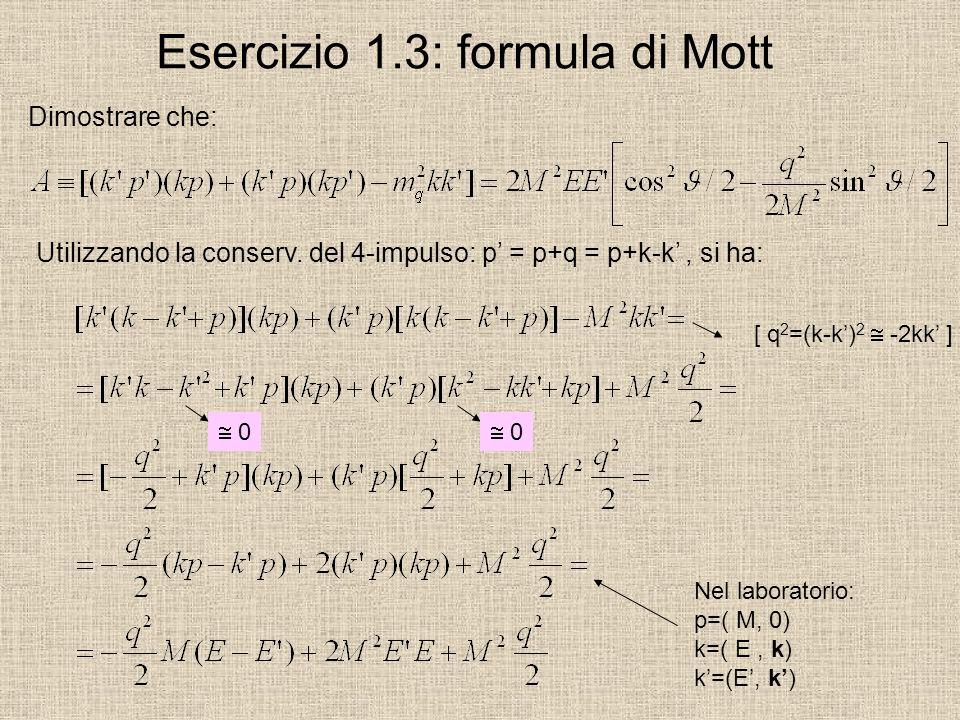 Esercizio 1.3: formula di Mott Dimostrare che: Utilizzando la conserv. del 4-impulso: p = p+q = p+k-k, si ha: 0 0 [ q 2 =(k-k) 2 -2kk ] Nel laboratori