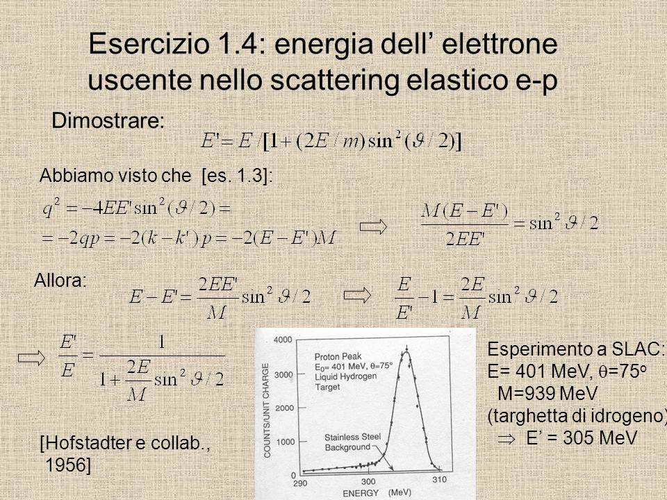 Esercizio 1.4: energia dell elettrone uscente nello scattering elastico e-p Dimostrare: Abbiamo visto che [es. 1.3]: Allora: Esperimento a SLAC: E= 40