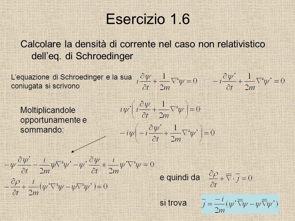 Esercizio 1.6 Calcolare la densità di corrente nel caso non relativistico delleq. di Schroedinger Lequazione di Schroedinger e la sua coniugata si scr