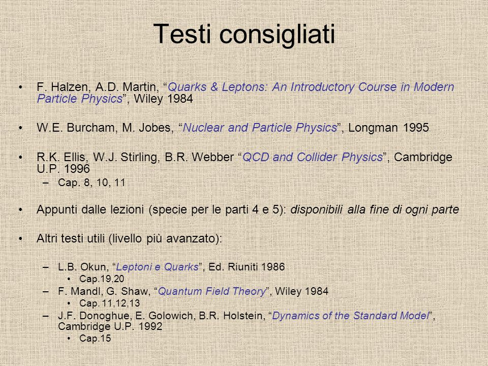 Testi consigliati F. Halzen, A.D. Martin, Quarks & Leptons: An Introductory Course in Modern Particle Physics, Wiley 1984 W.E. Burcham, M. Jobes, Nucl
