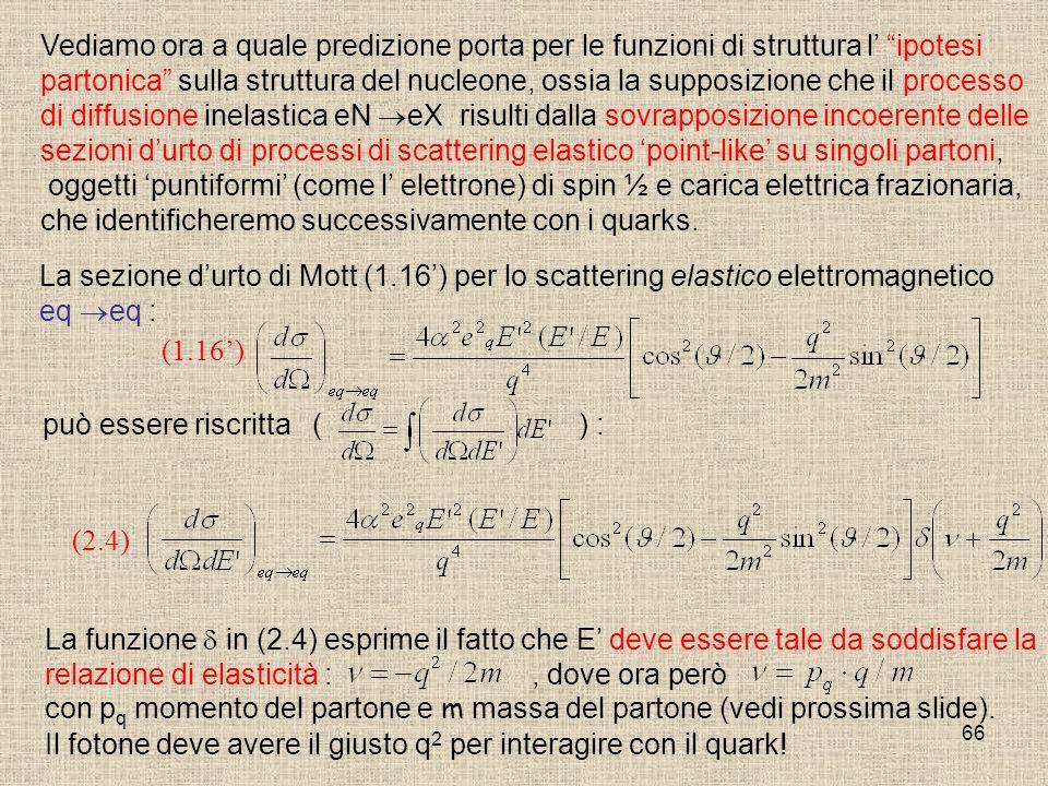 66 (2.4) Vediamo ora a quale predizione porta per le funzioni di struttura l ipotesi partonica sulla struttura del nucleone, ossia la supposizione che