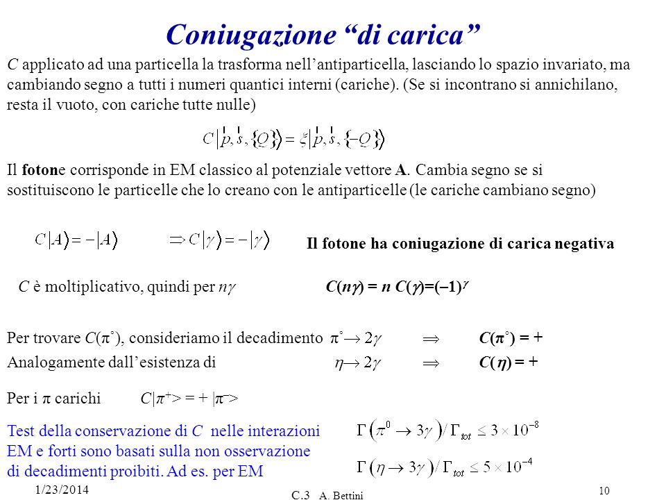 1/23/2014 C.3 A. Bettini 10 Coniugazione di carica C applicato ad una particella la trasforma nellantiparticella, lasciando lo spazio invariato, ma ca