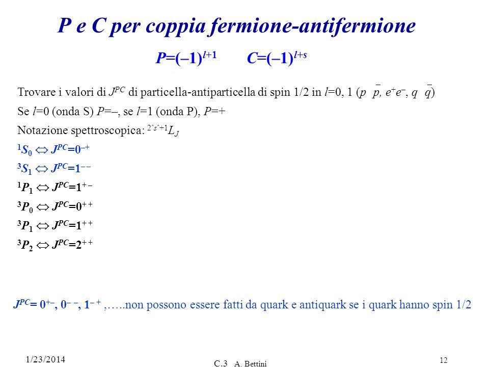 1/23/2014 C.3 A. Bettini 12 P e C per coppia fermione-antifermione P=(–1) l+1 C=(–1) l+s Trovare i valori di J PC di particella-antiparticella di spin