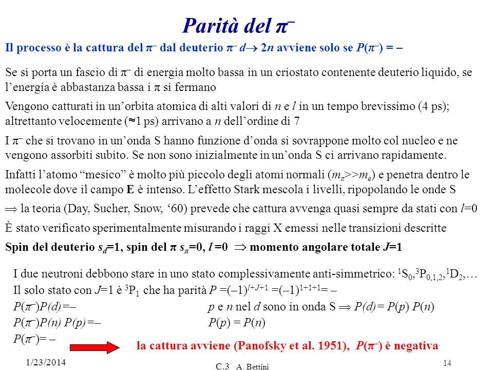 1/23/2014 C.3 A. Bettini 14 Parità del π – Se si porta un fascio di π – di energia molto bassa in un criostato contenente deuterio liquido, se lenergi