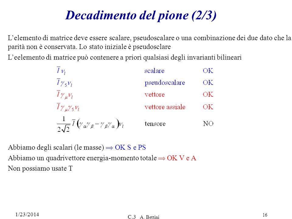 1/23/2014 C.3 A. Bettini 16 Decadimento del pione (2/3) Lelemento di matrice deve essere scalare, pseudoscalare o una combinazione dei due dato che la