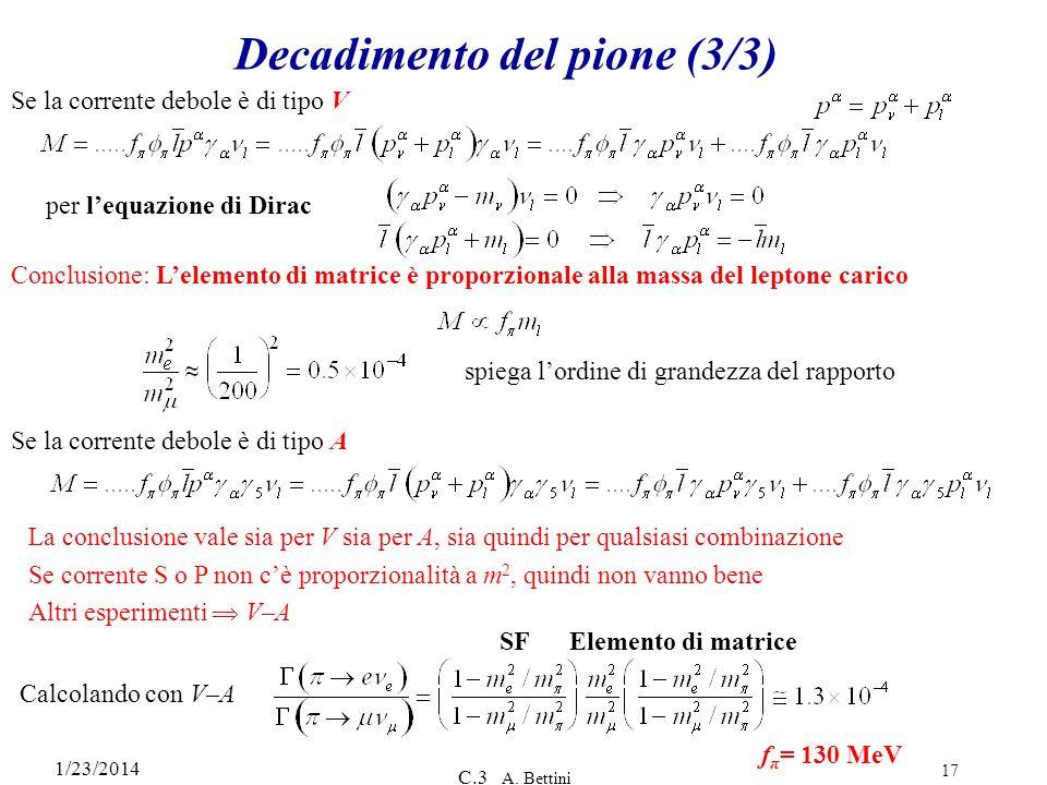 1/23/2014 C.3 A. Bettini 17 Decadimento del pione (3/3) Se la corrente debole è di tipo V per lequazione di Dirac Conclusione: Lelemento di matrice è