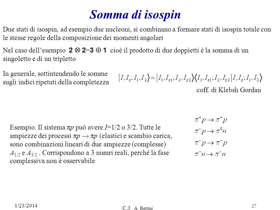 1/23/2014 C.3 A. Bettini 27 Somma di isospin Due stati di isospin, ad esempio due nucleoni, si combinano a formare stati di isospin totale con le stes