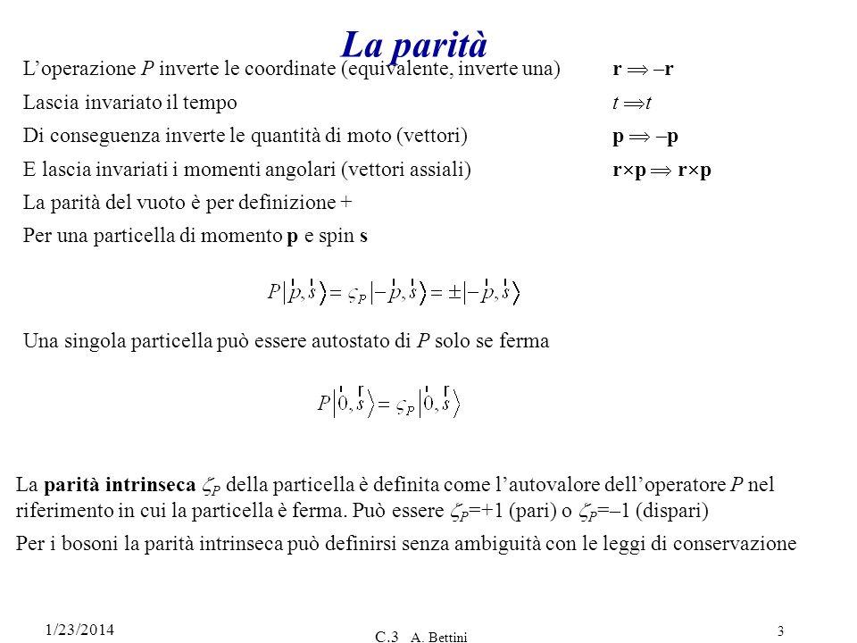 1/23/2014 C.3 A. Bettini 3 La parità Loperazione P inverte le coordinate (equivalente, inverte una) r –r Lascia invariato il tempot t Di conseguenza i