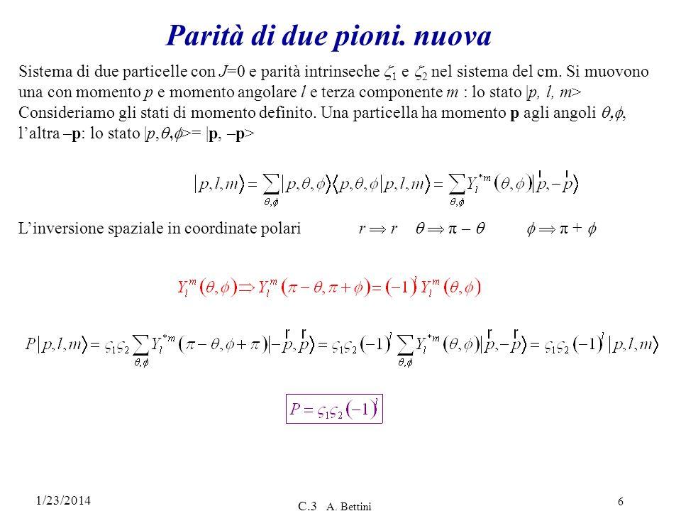 1/23/2014 C.3 A. Bettini 6 Parità di due pioni. nuova Sistema di due particelle con J=0 e parità intrinseche 1 e 2 nel sistema del cm. Si muovono una