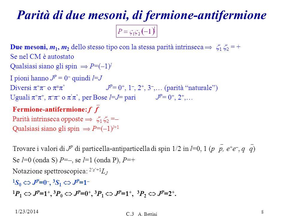 1/23/2014 C.3 A. Bettini 8 Parità di due mesoni, di fermione-antifermione Due mesoni, m 1, m 2 dello stesso tipo con la stessa parità intrinseca = + S