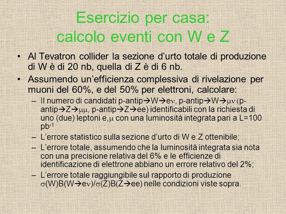Esercizio per casa: calcolo eventi con W e Z Al Tevatron collider la sezione durto totale di produzione di W è di 20 nb, quella di Z è di 6 nb. Assume