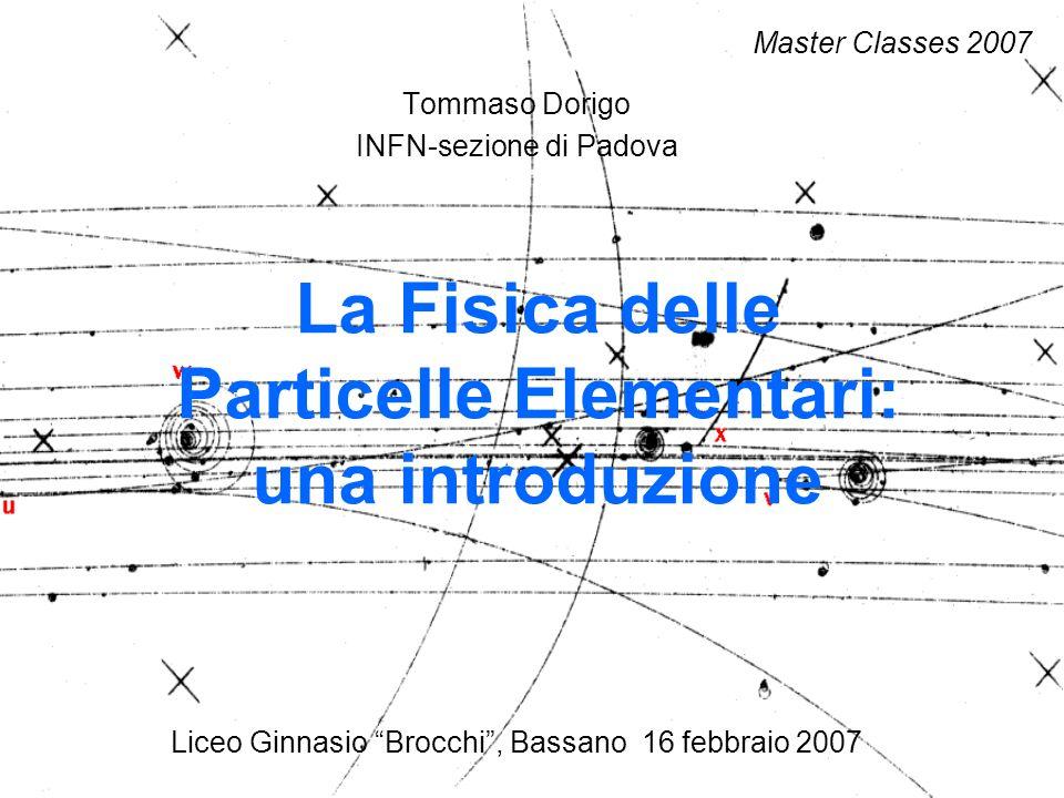 Tommaso Dorigo INFN-sezione di Padova Liceo Ginnasio Brocchi, Bassano 16 febbraio 2007 La Fisica delle Particelle Elementari: una introduzione Master