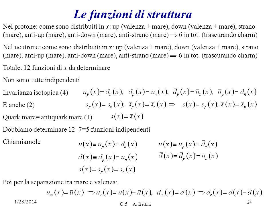 1/23/2014 C.5 A. Bettini 24 Le funzioni di struttura Nel protone: come sono distribuiti in x: up (valenza + mare), down (valenza + mare), strano (mare