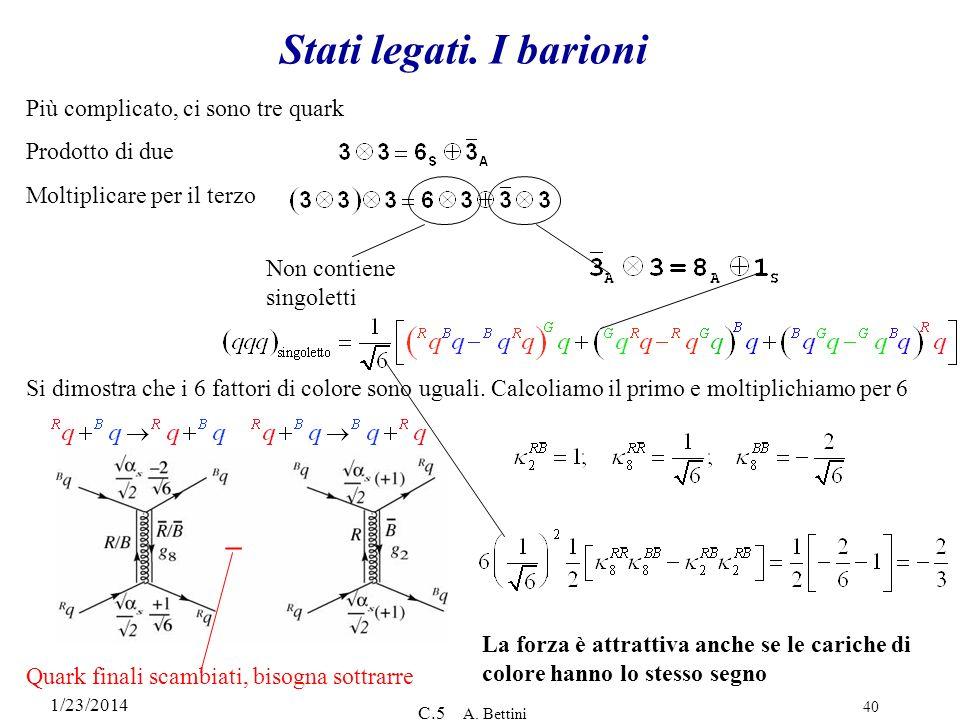 1/23/2014 C.5 A. Bettini 40 Stati legati. I barioni Più complicato, ci sono tre quark Prodotto di due Moltiplicare per il terzo Non contiene singolett