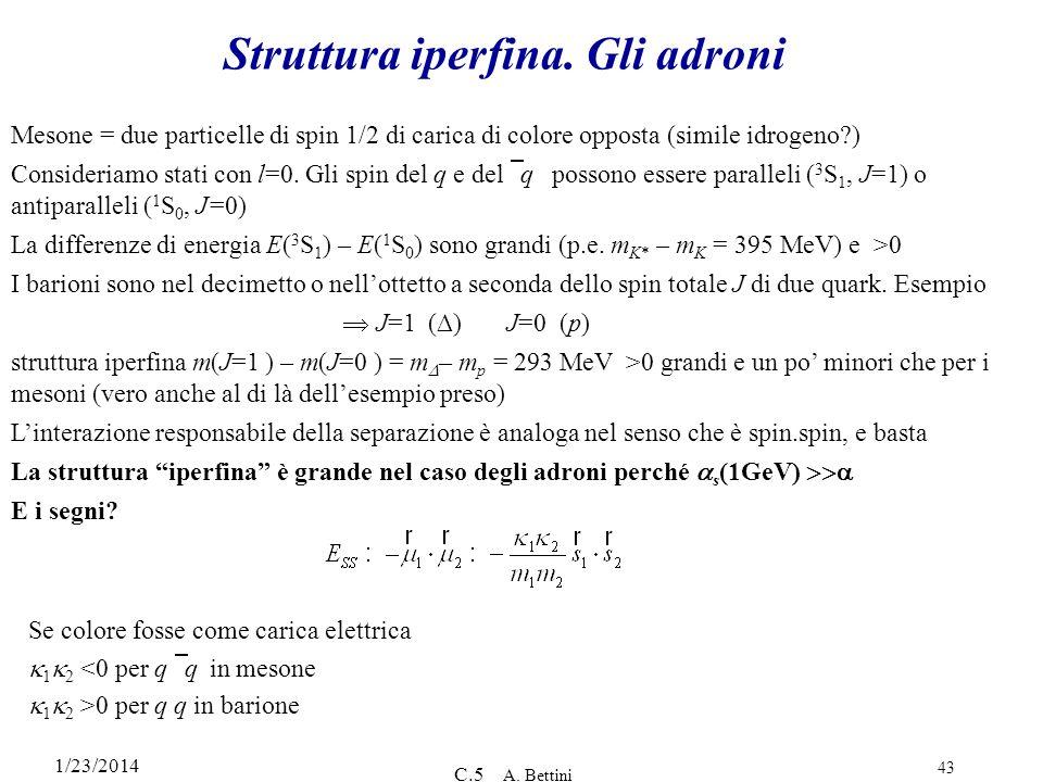 1/23/2014 C.5 A. Bettini 43 Struttura iperfina. Gli adroni Mesone = due particelle di spin 1/2 di carica di colore opposta (simile idrogeno?) Consider