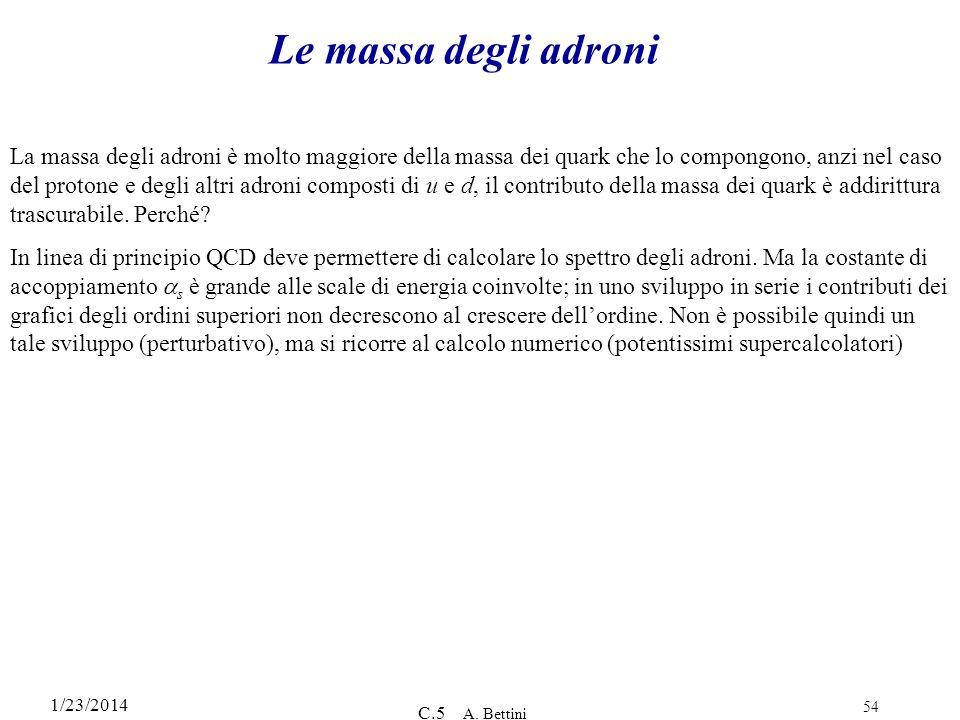 1/23/2014 C.5 A. Bettini 54 Le massa degli adroni La massa degli adroni è molto maggiore della massa dei quark che lo compongono, anzi nel caso del pr