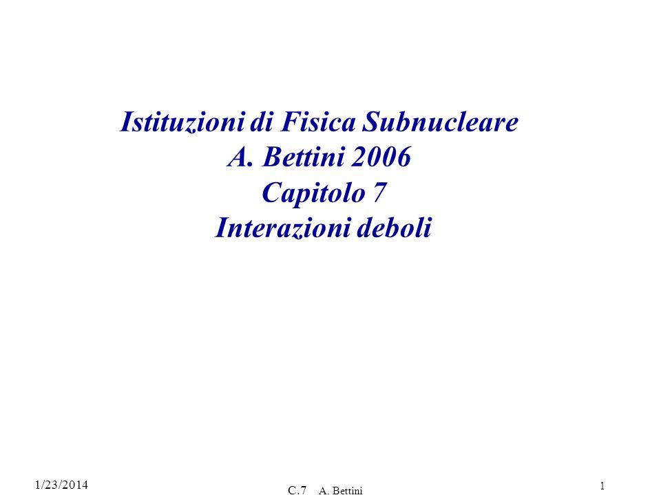 1/23/2014 C.7 A. Bettini 1 Istituzioni di Fisica Subnucleare A. Bettini 2006 Capitolo 7 Interazioni deboli