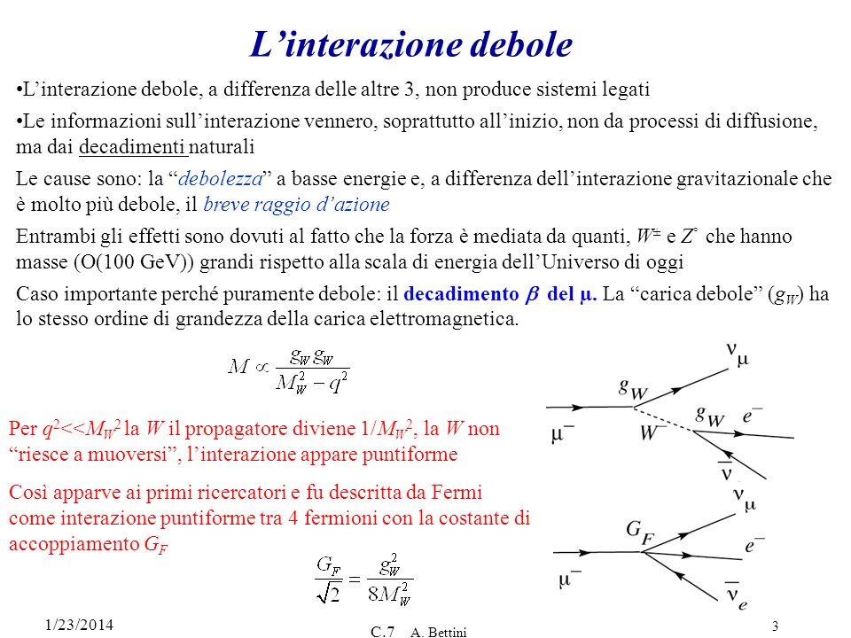 1/23/2014 C.7 A. Bettini 3 Linterazione debole Linterazione debole, a differenza delle altre 3, non produce sistemi legati Le informazioni sullinteraz