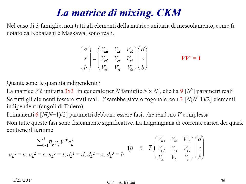 1/23/2014 C.7 A. Bettini 36 La matrice di mixing. CKM Quante sono le quantità indipendenti? La matrice V è unitaria 3x3 [in generale per N famiglie N