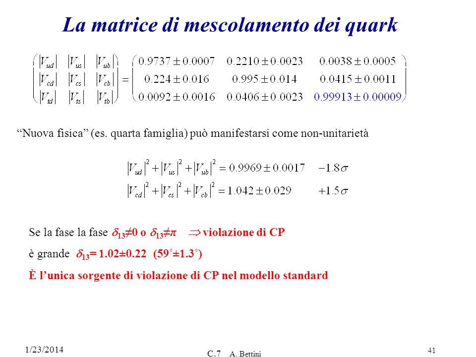 1/23/2014 C.7 A. Bettini 41 La matrice di mescolamento dei quark Nuova fisica (es. quarta famiglia) può manifestarsi come non-unitarietà Se la fase la
