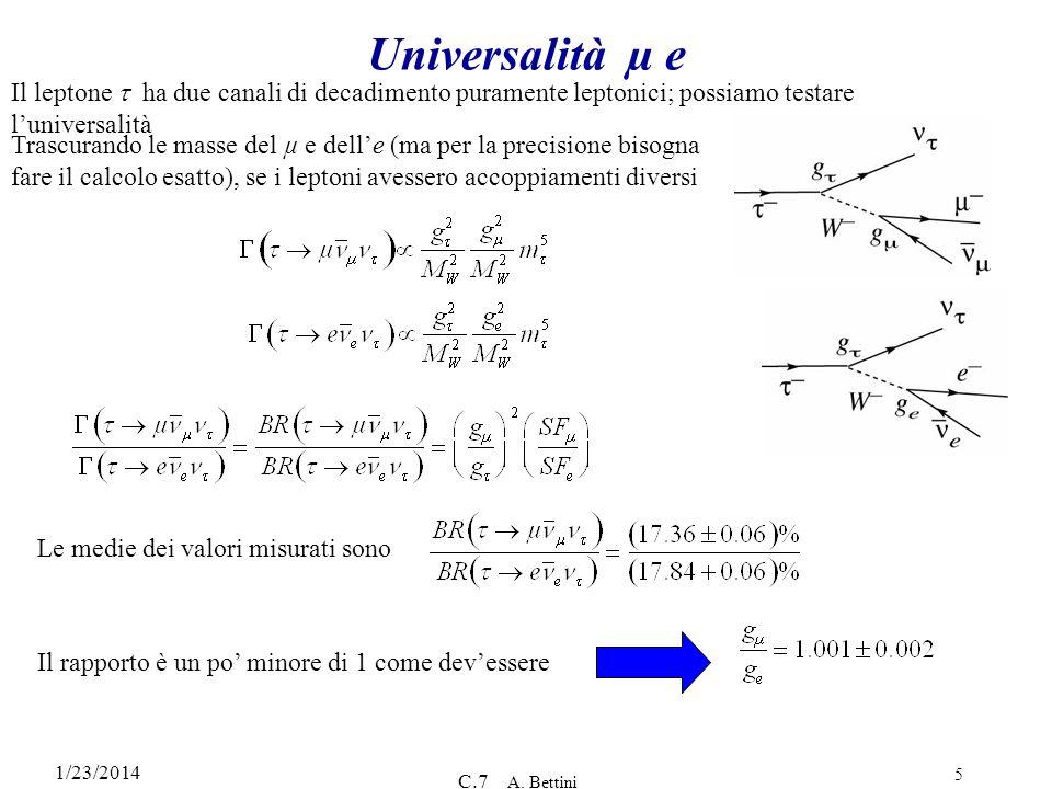 1/23/2014 C.7 A. Bettini 5 Universalità µ e Il leptone ha due canali di decadimento puramente leptonici; possiamo testare luniversalità Trascurando le