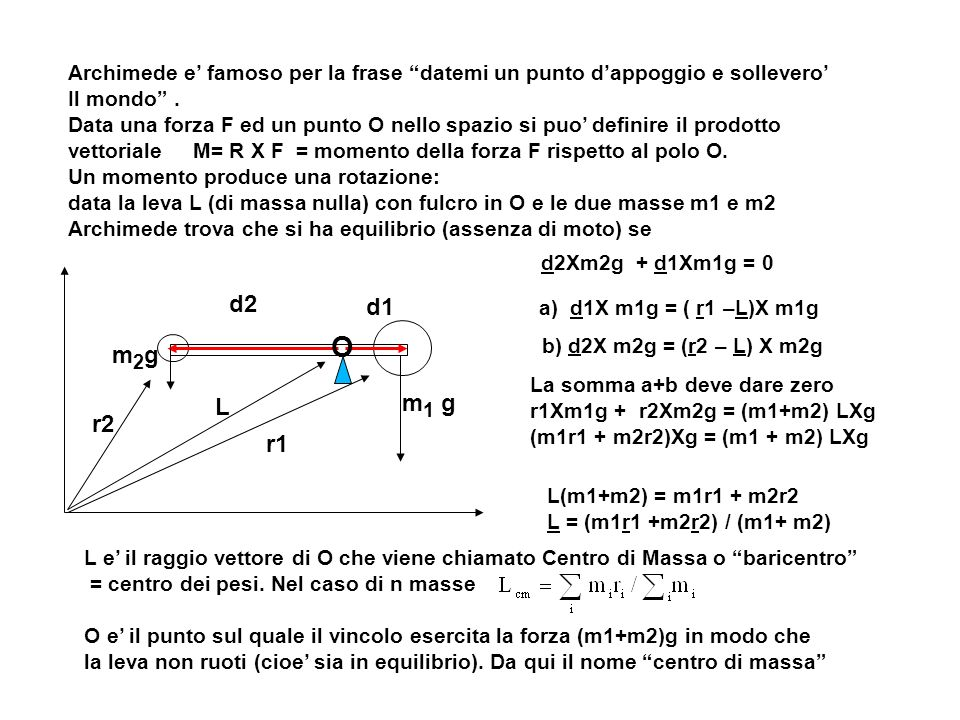Dinamica dei sistemi consideriamo un sistema di N punti materiali, indichiamo con: P i il punto i-esimo m i la massa del punto i-esimo F i (t) la forza agente sul punti i-esimo all istante t la forza Fi che agisce su un certo punto ad un certo istante è dovuta alla interazione del punto con gli altri punti materiali e del punto con corpi esterni: forza interna: ogni forza esercitata sopra un punto del sistema da un altro punto del sistema stesso per distinguere il contributo delle forze indichiamo con F i,j forza di P j su P i F i I la risultante delle forze interne agenti sul punto i-esimo F i E la risultante delle forze esterne agenti sul punto i-esimo la forza totale agente sul punto i-esimo sarà allora: