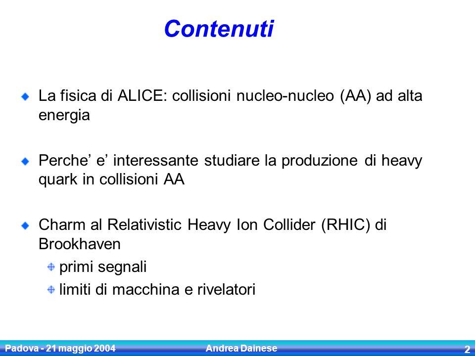 Padova - 21 maggio 2004 Andrea Dainese 3 Materia di QCD ad alta densita Diagramma di fase di QCD la materia adronica esiste in diversi stati ad alta densita di energia la materia nucleare subisce una transizione di fase verso un quark-gluon plasma deconfinato Temperature Baryonic density U.