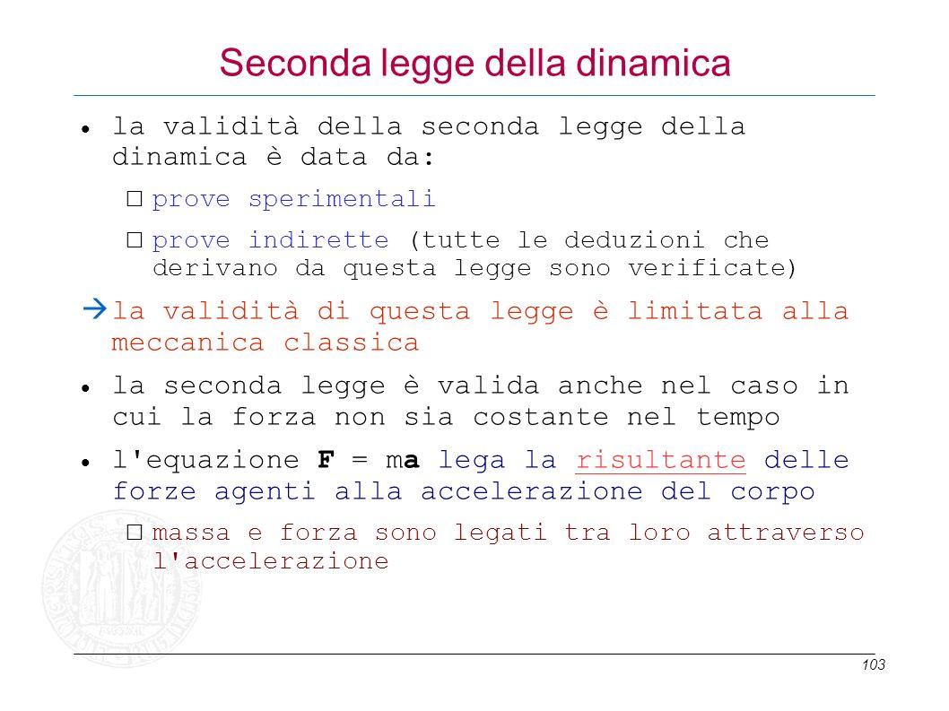 103 Seconda legge della dinamica la validità della seconda legge della dinamica è data da: prove sperimentali prove indirette (tutte le deduzioni che