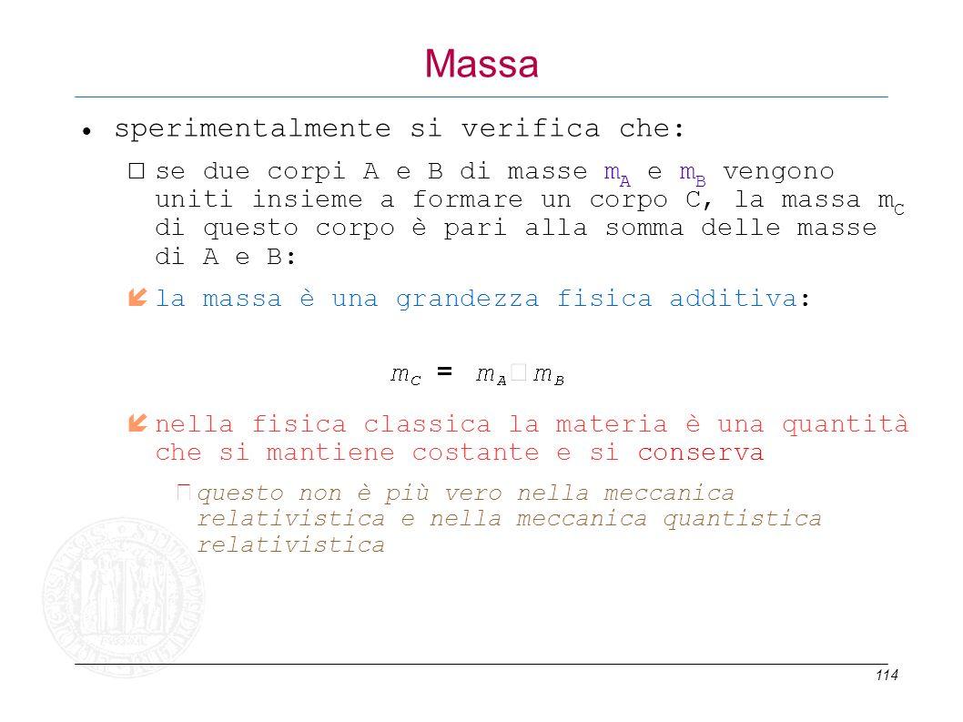 114 Massa sperimentalmente si verifica che: se due corpi A e B di masse m A e m B vengono uniti insieme a formare un corpo C, la massa m C di questo c