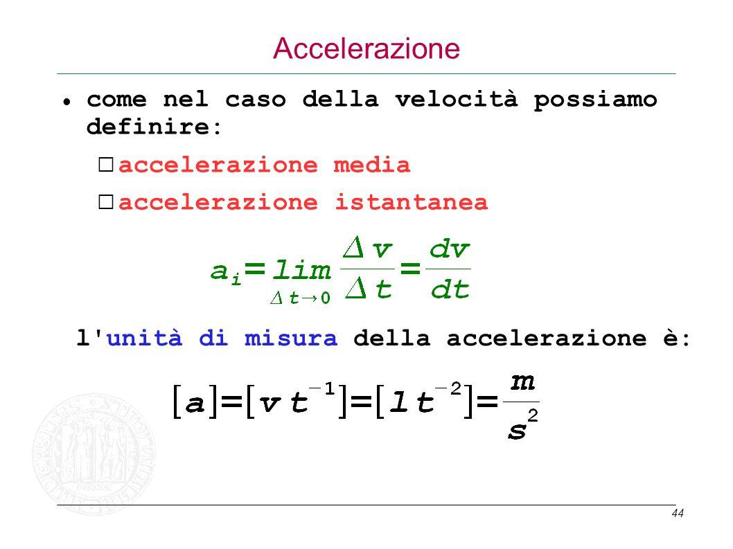 44 Accelerazione come nel caso della velocità possiamo definire: accelerazione media accelerazione istantanea l'unità di misura della accelerazione è: