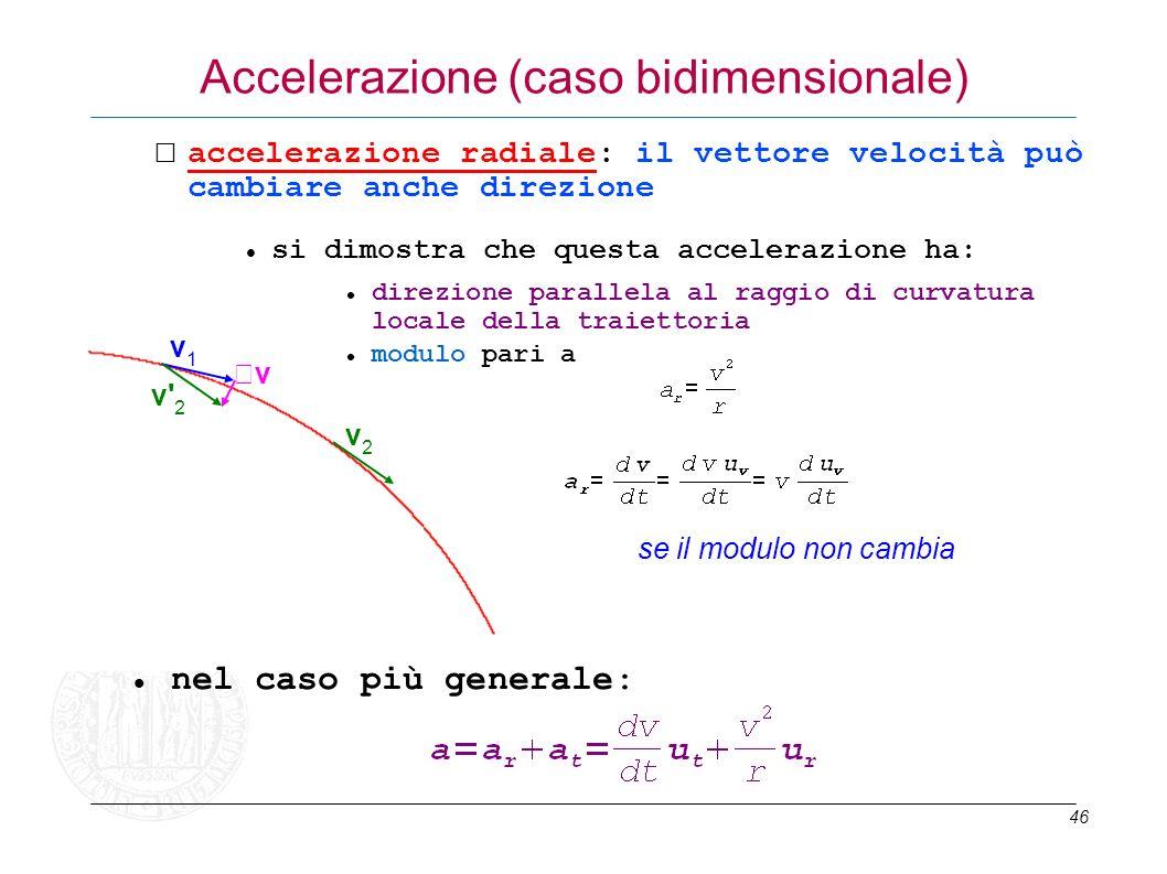 46 accelerazione radiale: il vettore velocità può cambiare anche direzione v1v1 v2v2 v v' 2 Accelerazione (caso bidimensionale) se il modulo non cambi