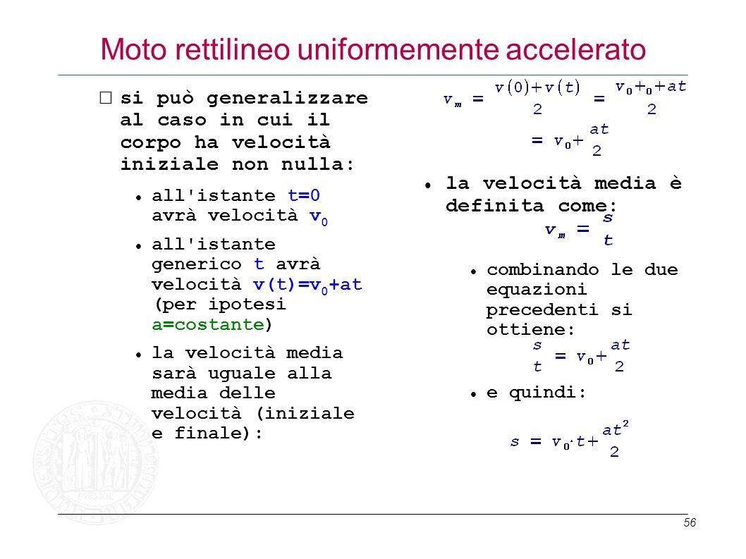 56 Moto rettilineo uniformemente accelerato si può generalizzare al caso in cui il corpo ha velocità iniziale non nulla: all'istante t=0 avrà velocità